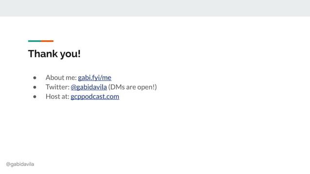 @gabidavila Thank you! ● About me: gabi.fyi/me ● Twitter: @gabidavila (DMs are open!) ● Host at: gcppodcast.com