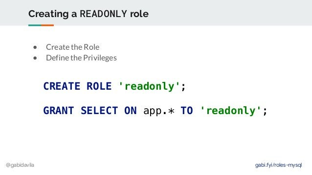 @gabidavila Creating a READONLY role CREATE ROLE 'readonly'; GRANT SELECT ON app.* TO 'readonly'; ● Create the Role ● Defi...