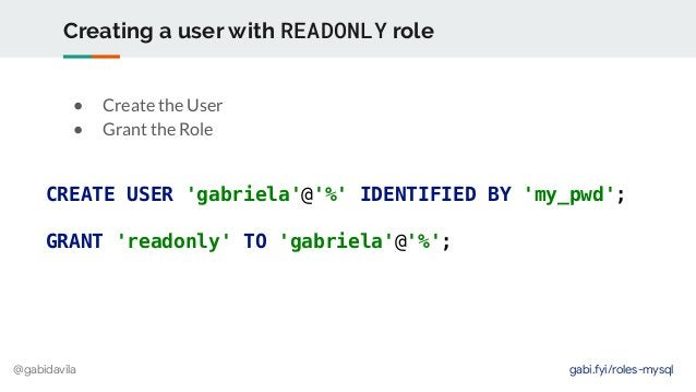 @gabidavila Creating a user with READONLY role ● Create the User ● Grant the Role CREATE USER 'gabriela'@'%' IDENTIFIED BY...