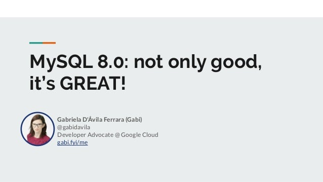 MySQL 8.0: not only good, it's GREAT! Gabriela D'Ávila Ferrara (Gabi) @gabidavila Developer Advocate @ Google Cloud gabi.f...