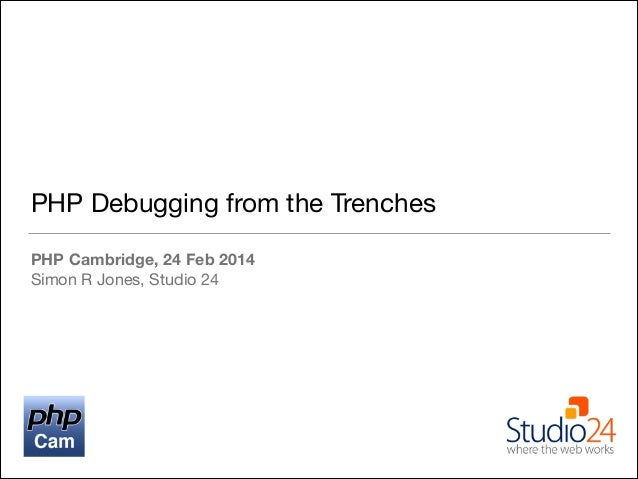 PHP Debugging from the Trenches PHP Cambridge, 24 Feb 2014 Simon R Jones, Studio 24