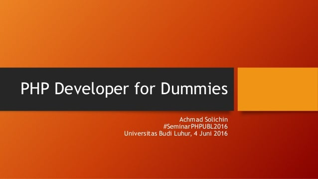 PHP Developer for Dummies Achmad Solichin #SeminarPHPUBL2016 Universitas Budi Luhur, 4 Juni 2016