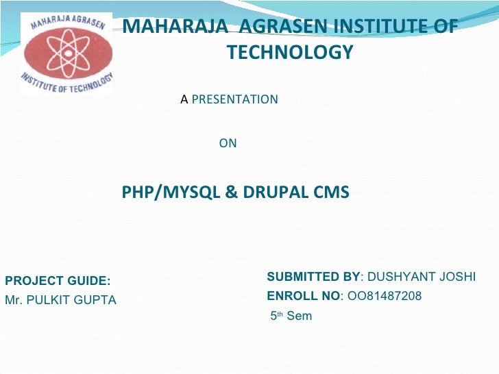 MAHARAJA  AGRASEN INSTITUTE OF TECHNOLOGY A  PRESENTATION   ON PHP/MYSQL & DRUPAL CMS SUBMITTED BY : DUSHYANT JOSHI ENROLL...