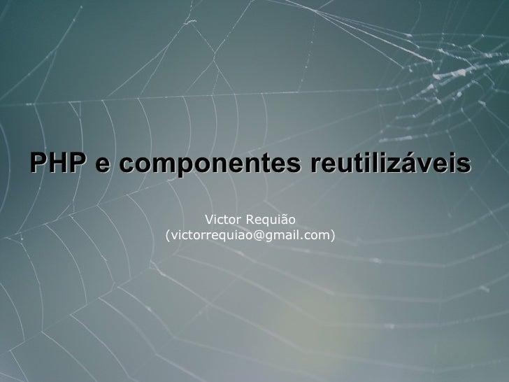 PHP e componentes reutilizáveis                 Victor Requião          (victorrequiao@gmail.com)
