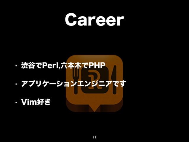 Career  • 渋谷でPerl,六本木でPHP  • アプリケーションエンジニアです  • Vim好き  11