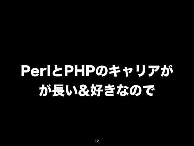 PerlとPHPのキャリアが  が長い&好きなので  12