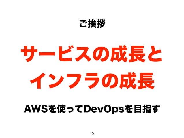 ご挨拶  サービスの成長と  インフラの成長  AWSを使ってDevOpsを目指す  15