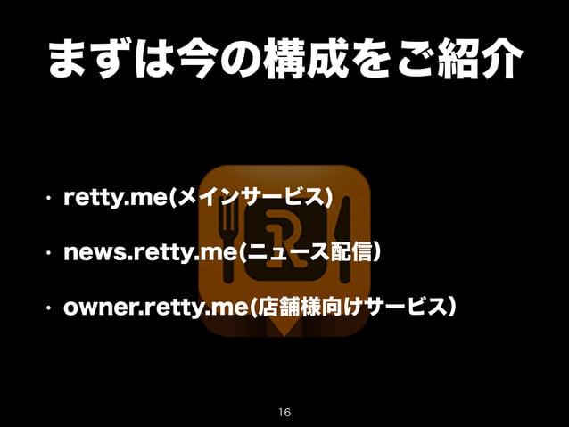 まずは今の構成をご紹介  • retty.me(メインサービス)  • news.retty.me(ニュース配信)  • owner.retty.me(店舗様向けサービス)  16