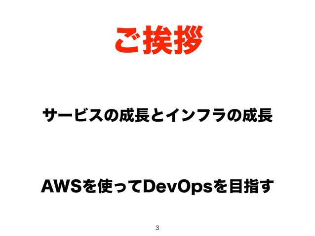 ご挨拶  サービスの成長とインフラの成長  AWSを使ってDevOpsを目指す  3