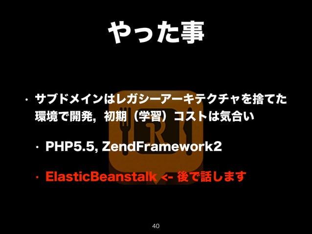 やった事  • サブドメインはレガシーアーキテクチャを捨てた  環境で開発, 初期(学習)コストは気合い  • PHP5.5, ZendFramework2  • ElasticBeanstalk <- 後で話します  40