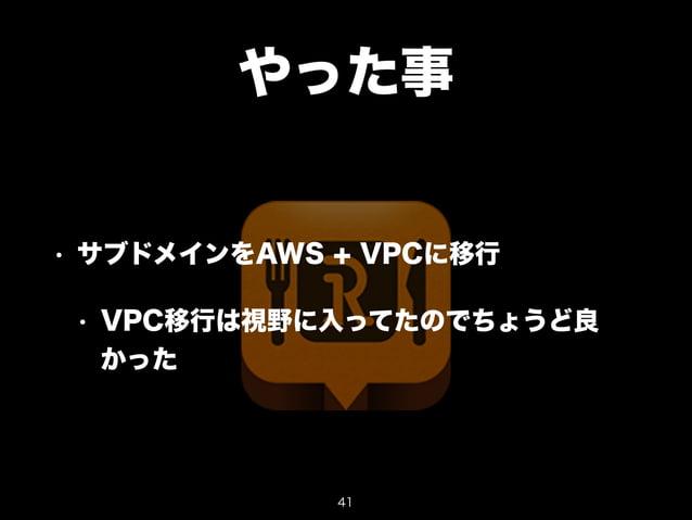 やった事  • サブドメインをAWS + VPCに移行  • VPC移行は視野に入ってたのでちょうど良  かった  41
