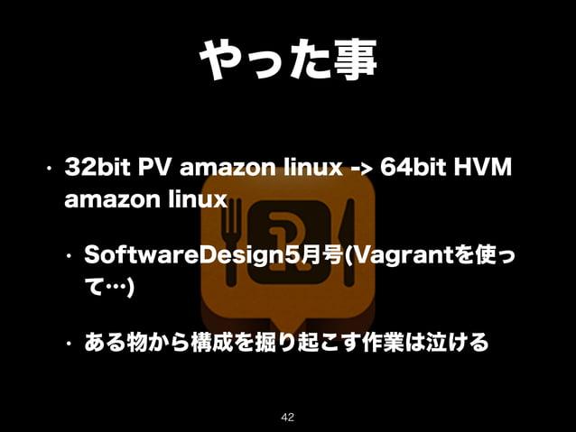 やった事  • 32bit PV amazon linux -> 64bit HVM  amazon linux  • SoftwareDesign5月号(Vagrantを使っ  て…)  • ある物から構成を掘り起こす作業は泣ける  42