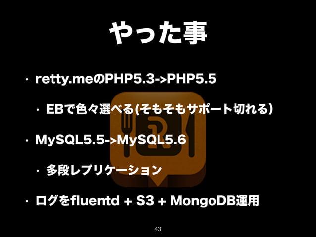 やった事  • retty.meのPHP5.3->PHP5.5  • EBで色々選べる(そもそもサポート切れる)  • MySQL5.5->MySQL5.6  • 多段レプリケーション  • ログをfluentd + S3 + MongoDB運...