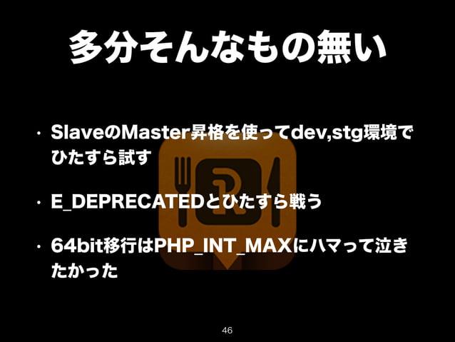 多分そんなもの無い  • SlaveのMaster昇格を使ってdev,stg環境で  ひたすら試す  • E_DEPRECATEDとひたすら戦う  • 64bit移行はPHP_INT_MAXにハマって泣き  たかった  46