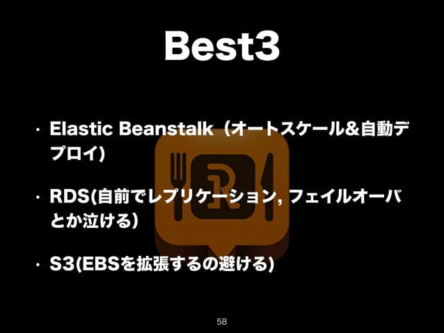 Best3  • Elastic Beanstalk(オートスケール&自動デ  プロイ)  • RDS(自前でレプリケーション, フェイルオーバ  とか泣ける)  • S3(EBSを拡張するの避ける)  58