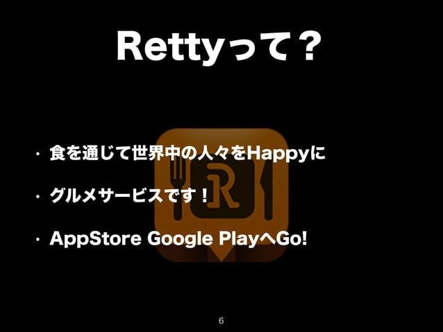 Rettyって?  • 食を通じて世界中の人々をHappyに  • グルメサービスです!  • AppStore Google PlayへGo!  6