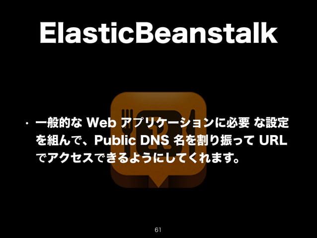 ElasticBeanstalk  • 一般的な Web アプリケーションに必要 な設定  を組んで、Public DNS 名を割り振って URL  でアクセスできるようにしてくれます。  61