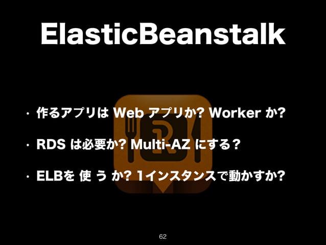 ElasticBeanstalk  • 作るアプリは Web アプリか? Worker か?  • RDS は必要か? Multi-AZ にする?  • ELBを 使 う か? 1インスタンスで動かすか?  62