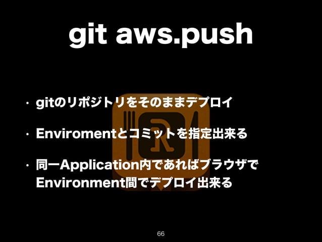 git aws.push  • gitのリポジトリをそのままデプロイ  • Enviromentとコミットを指定出来る  • 同一Application内であればブラウザで  Environment間でデプロイ出来る  66