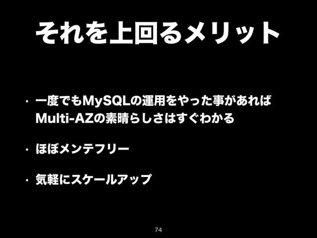 それを上回るメリット  • 一度でもMySQLの運用をやった事があれば  Multi-AZの素晴らしさはすぐわかる  • ほぼメンテフリー  • 気軽にスケールアップ  74