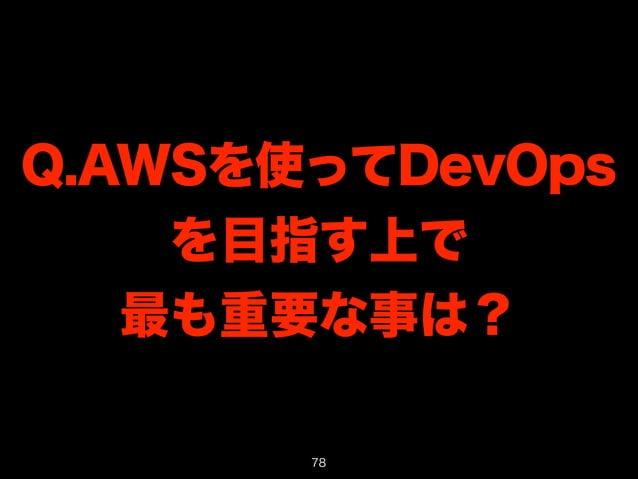 Q.AWSを使ってDevOps  を目指す上で  最も重要な事は?  78