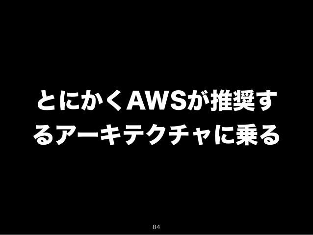 とにかくAWSが推奨す  るアーキテクチャに乗る  84
