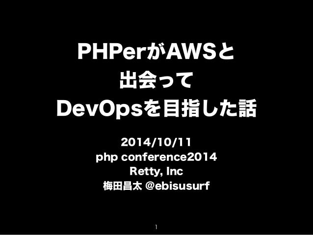 PHPerがAWSと  出会って  DevOpsを目指した話  !  2014/10/11  php conference2014  Retty, Inc  梅田昌太 @ebisusurf  1