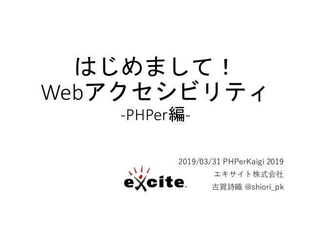 はじめまして! Webアクセシビリティ -PHPer編- 2019/03/31 PHPerKaigi 2019 エキサイト株式会社 古賀詩織 @shiori_pk
