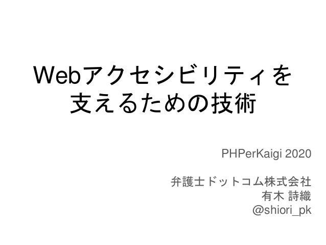 Webアクセシビリティを 支えるための技術 PHPerKaigi 2020 弁護士ドットコム株式会社 有木 詩織 @shiori_pk