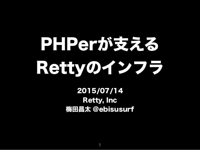 PHPerが支える Rettyのインフラ 2015/07/14 Retty, Inc 梅田昌太 @ebisusurf 1