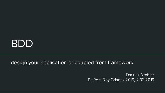 BDD design your application decoupled from framework Dariusz Drobisz PHPers Day Gdańsk 2019, 2.03.2019