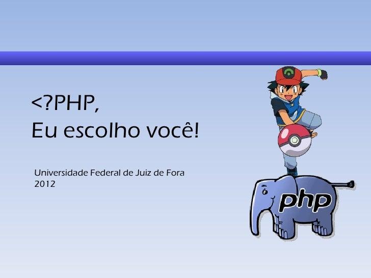 <?PHP,Eu escolho você!Universidade Federal de Juiz de Fora2012