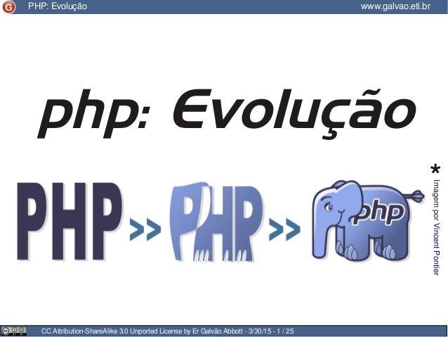 CC Attribution-ShareAlike 3.0 Unported License by Er Galvão Abbott - 3/30/15 - 1 / 25 PHP: Evolução www.galvao.eti.br php:...