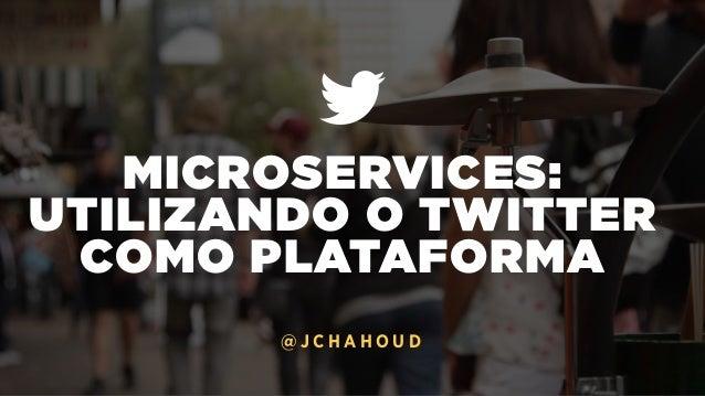 MICROSERVICES: UTILIZANDO O TWITTER COMO PLATAFORMA @ J C H A H O U D