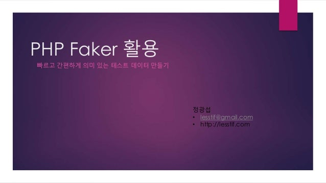 PHP Faker 활용 빠르고 간편하게 의미 있는 테스트 데이터 만들기 정광섭 • lesstif@gmail.com • http://lesstif.com