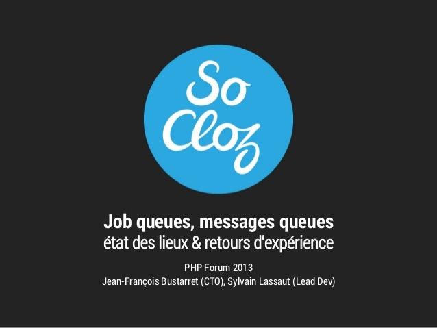 Job queues, messages queues état des lieux & retours d'expérience  PHP Forum 2013 Jean-François Bustarret (CTO), Sylvain L...