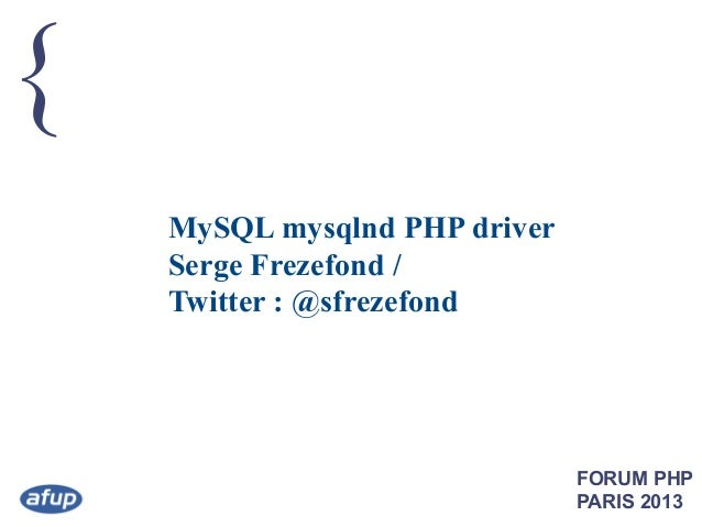 { MySQL mysqlnd PHP driver Serge Frezefond / Twitter : @sfrezefond  FORUM PHP PARIS 2013