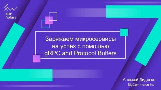 Заряжаем микросервисы на успех с помощью gRPC and Protocol Buffers Алексей Диденко BigCommerce Inc.