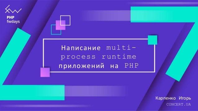 Написание multi- process runtime приложений на PHP Карпенко Игорь CONCERT.UA
