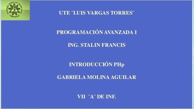UTE ¨LUIS VARGAS TORRES¨ PROGRAMACIÓN AVANZADA I ING. STALIN FRANCIS INTRODUCCIÓN PHp GABRIELA MOLINAAGUILAR VII ¨A¨ DE IN...