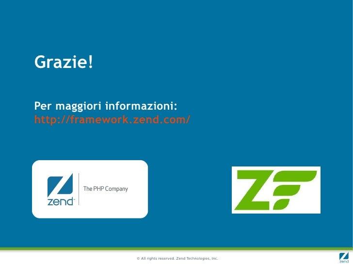 Grazie!Per maggiori informazioni:http://framework.zend.com/                 © All rights reserved. Zend Technologies, Inc.