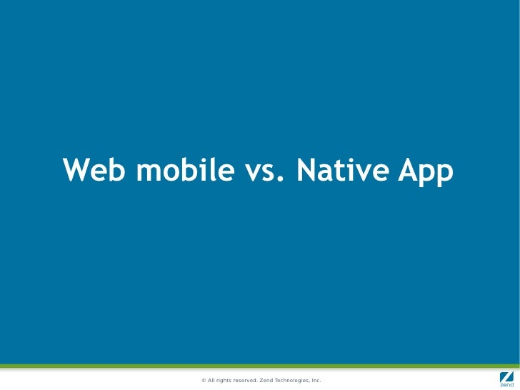 Web mobile vs. Native App        © All rights reserved. Zend Technologies, Inc.