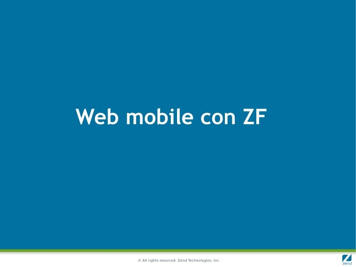 Web mobile con ZF     © All rights reserved. Zend Technologies, Inc.