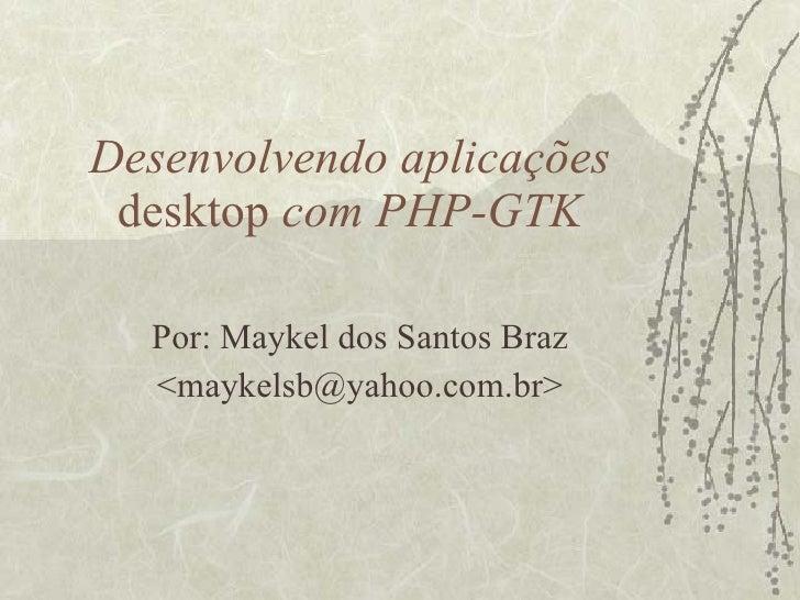 Desenvolvendo aplicações  desktop  com PHP-GTK Por: Maykel dos Santos Braz <maykelsb@yahoo.com.br>