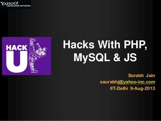 Sorabh Jain saurabhj@yahoo-inc.com IIT-Delhi 9-Aug-2013 Hacks With PHP, MySQL & JS