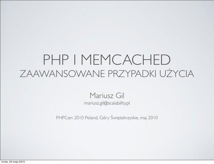 PHP I MEMCACHED               ZAAWANSOWANE PRZYPADKI UŻYCIA                                         Mariusz Gil           ...