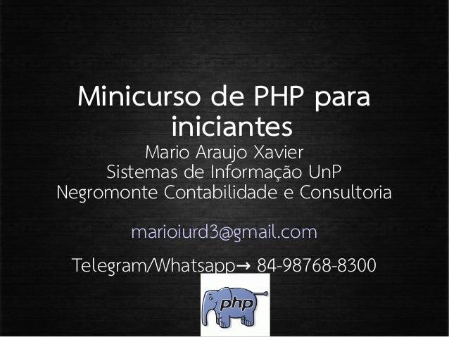 Minicurso de PHP para iniciantes Mario Araujo Xavier Sistemas de Informação UnP Negromonte Contabilidade e Consultoria mar...