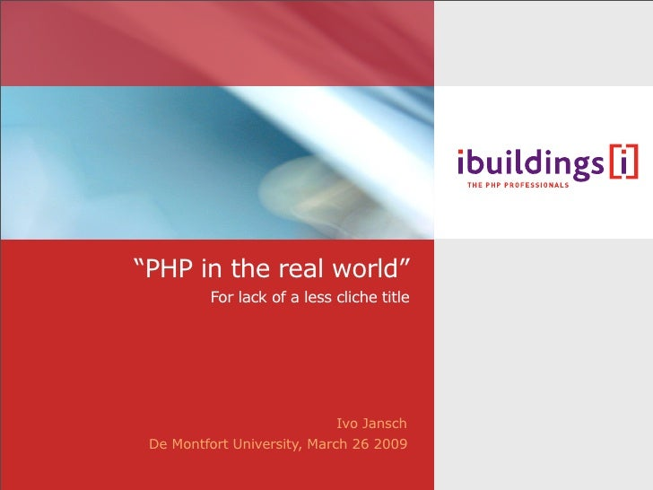 """""""PHP in the real world""""           For lack of a less cliche title                                  Ivo Jansch  De Montfort..."""
