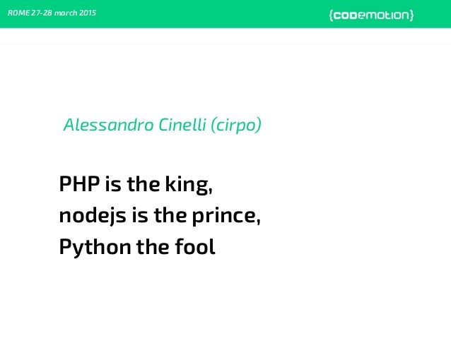 ROME 27-28 march 2015 Alessandro Cinelli (cirpo) PHP is the king, nodejs is the prince, Python the fool
