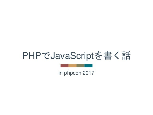 in phpcon 2017 PHPでJavaScriptを書く話
